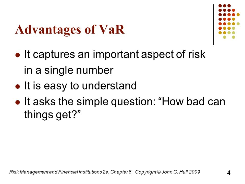 Advantages of VaR It captures an important aspect of risk