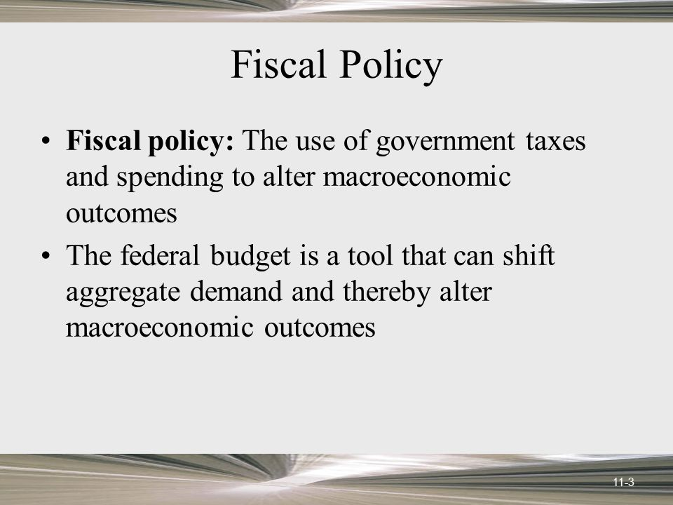 Fiscal Policy Fiscal policy: The use of government taxes and spending to alter macroeconomic outcomes.
