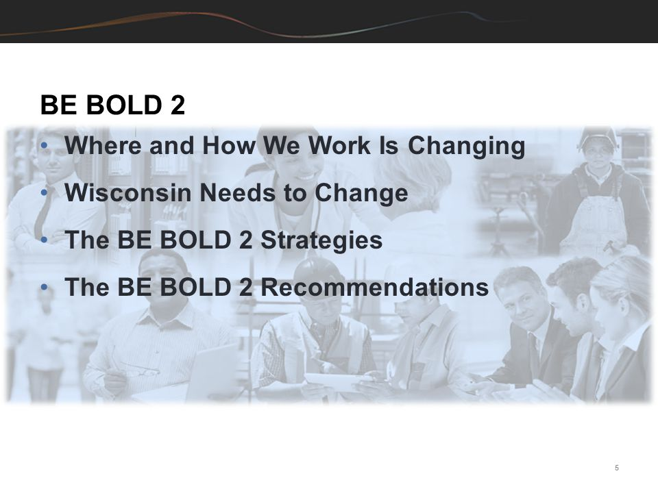 BE BOLD 2 Where and How We Work Is Changing Wisconsin Needs to Change