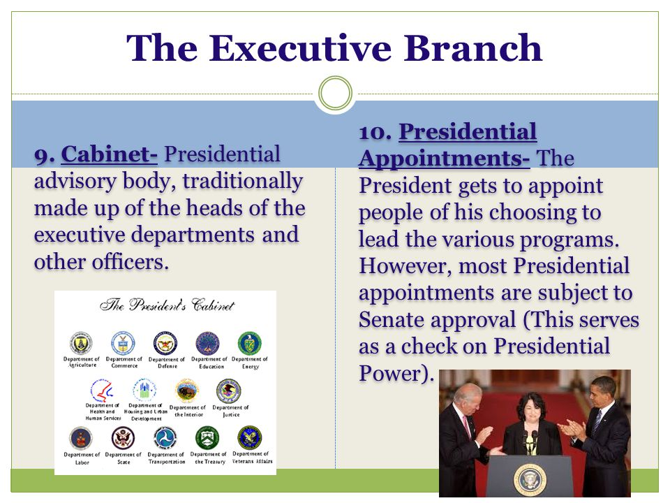 The Executive Branch 9. Cabinet- Presidential advisory body, traditionally made up of the heads of the executive departments and other officers.