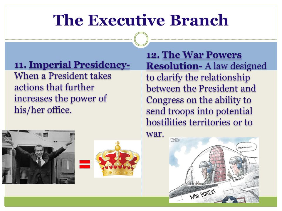 The Executive Branch 11. Imperial Presidency-When a President takes actions that further increases the power of his/her office.