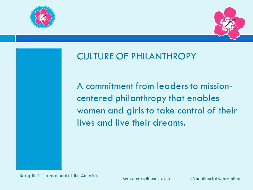 CULTURE OF PHILANTHROPY A commitment from leaders to mission- centered philanthropy that enables women and girls to take control of their lives and live their dreams.