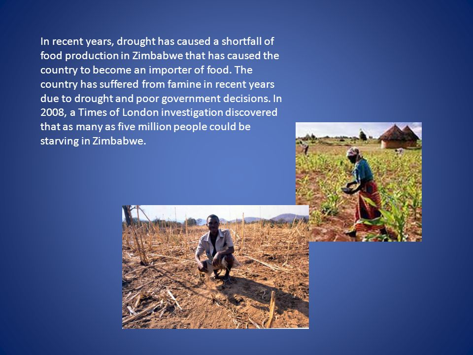 In recent years, drought has caused a shortfall of food production in Zimbabwe that has caused the country to become an importer of food.
