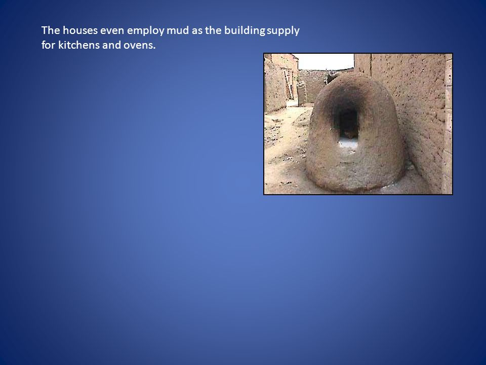 The houses even employ mud as the building supply for kitchens and ovens.
