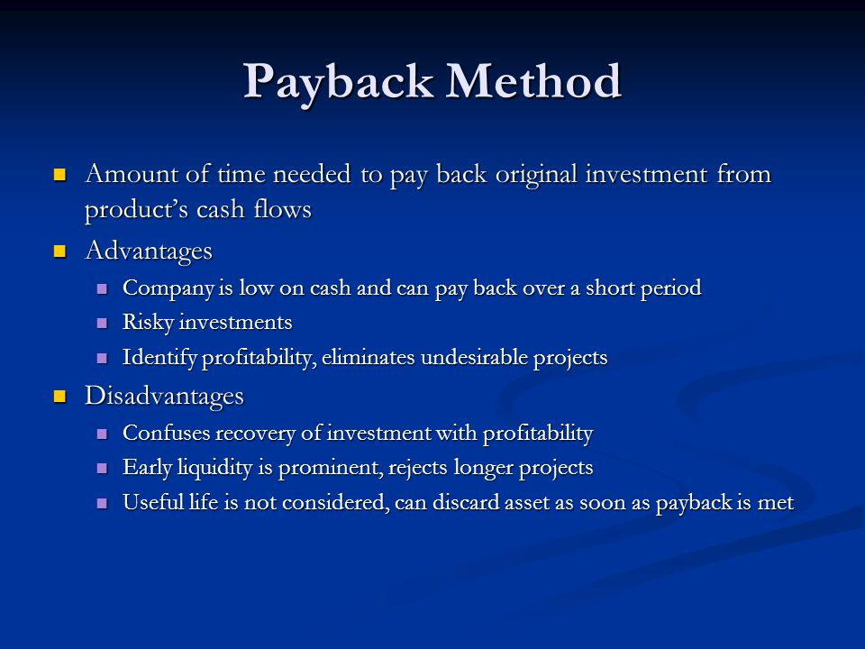 Payback Method Amount of time needed to pay back original investment from product's cash flows. Advantages.