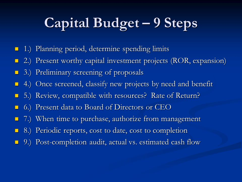 Capital Budget – 9 Steps 1.) Planning period, determine spending limits. 2.) Present worthy capital investment projects (ROR, expansion)