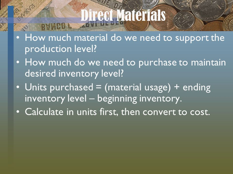 Direct Materials How much material do we need to support the production level How much do we need to purchase to maintain desired inventory level