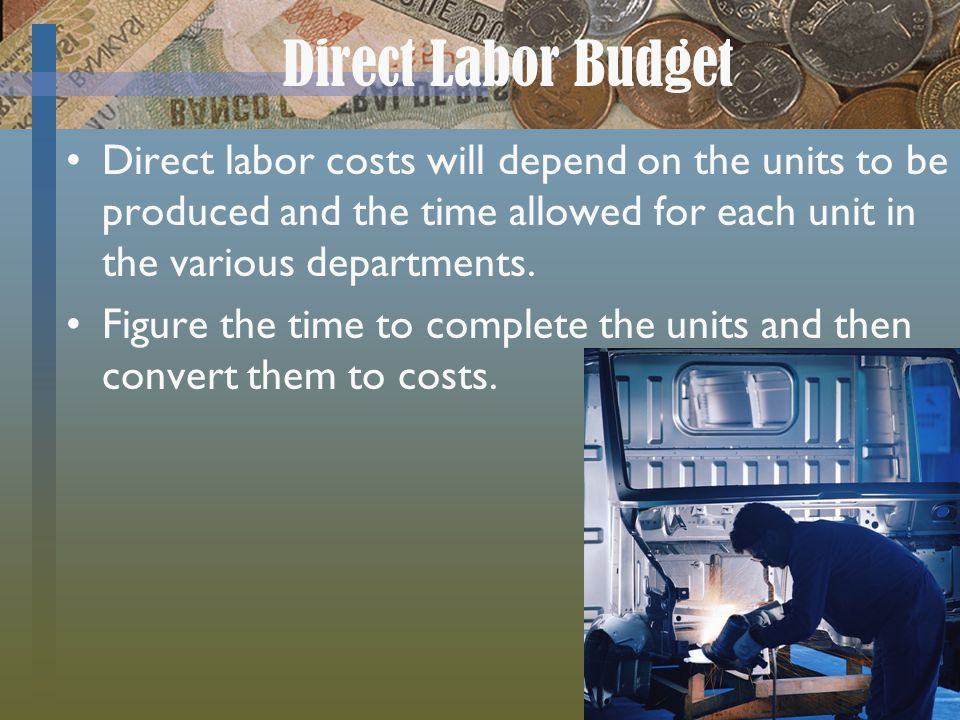 Direct Labor Budget Direct labor costs will depend on the units to be produced and the time allowed for each unit in the various departments.