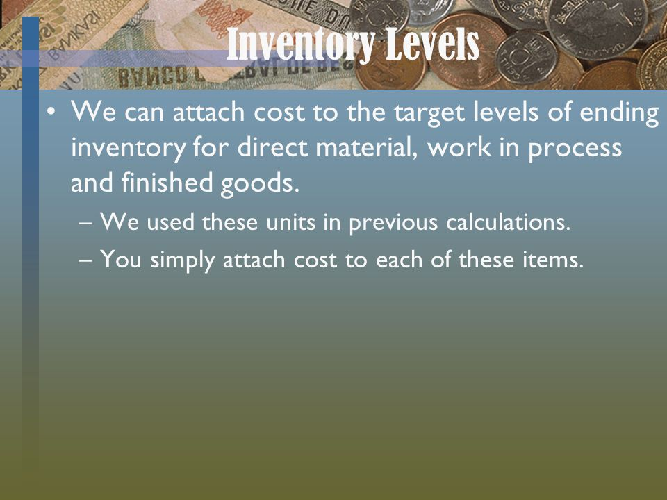 Inventory Levels We can attach cost to the target levels of ending inventory for direct material, work in process and finished goods.