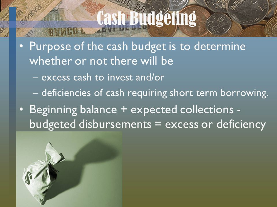 Cash Budgeting Purpose of the cash budget is to determine whether or not there will be. excess cash to invest and/or.