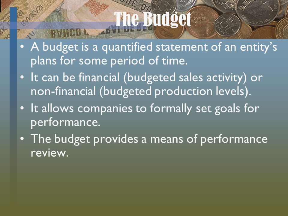 The Budget A budget is a quantified statement of an entity's plans for some period of time.