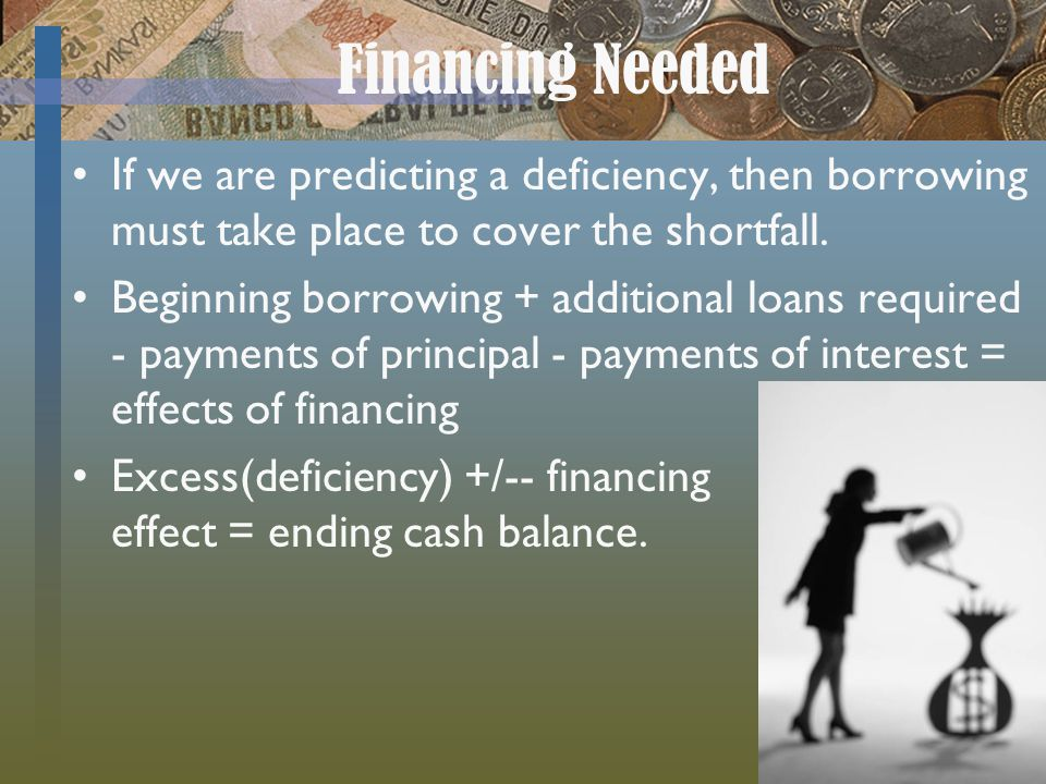 Financing Needed If we are predicting a deficiency, then borrowing must take place to cover the shortfall.