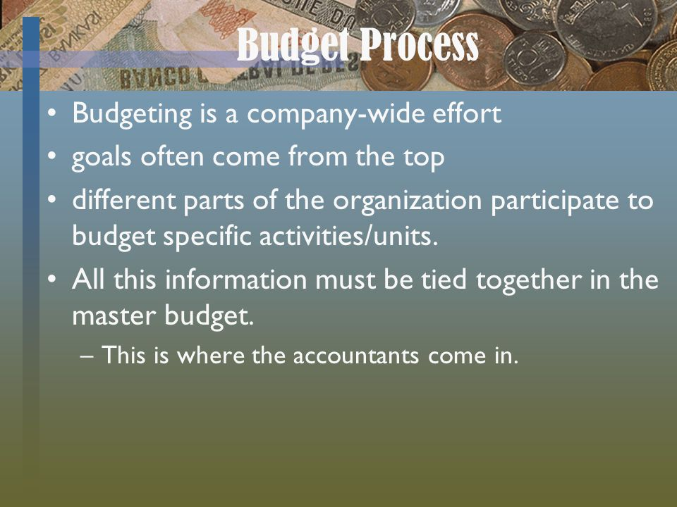 Budget Process Budgeting is a company-wide effort