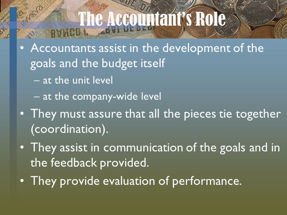 The Accountant's Role Accountants assist in the development of the goals and the budget itself. at the unit level.