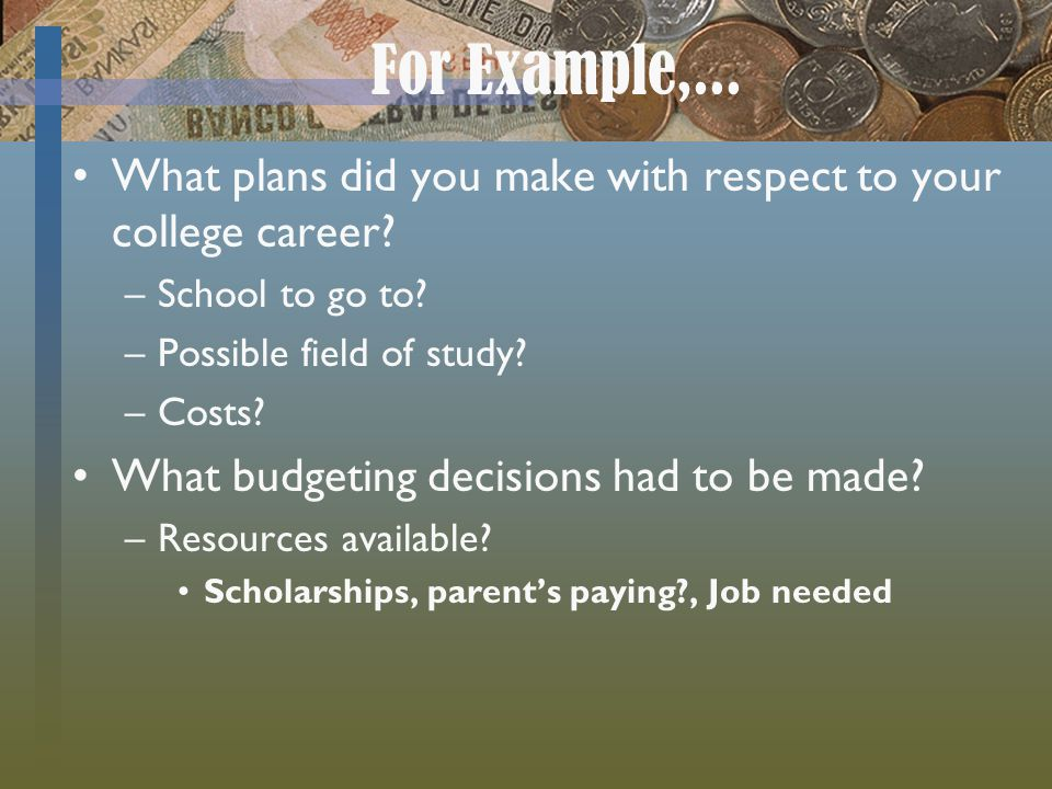 For Example,... What plans did you make with respect to your college career School to go to Possible field of study