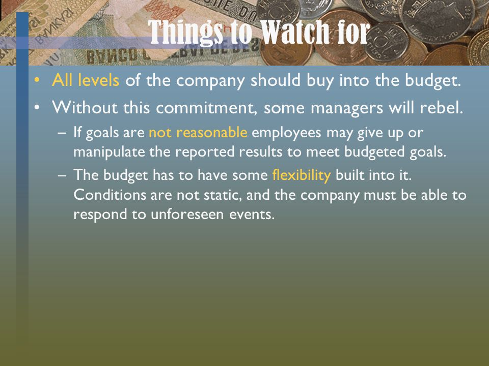 Things to Watch for All levels of the company should buy into the budget. Without this commitment, some managers will rebel.