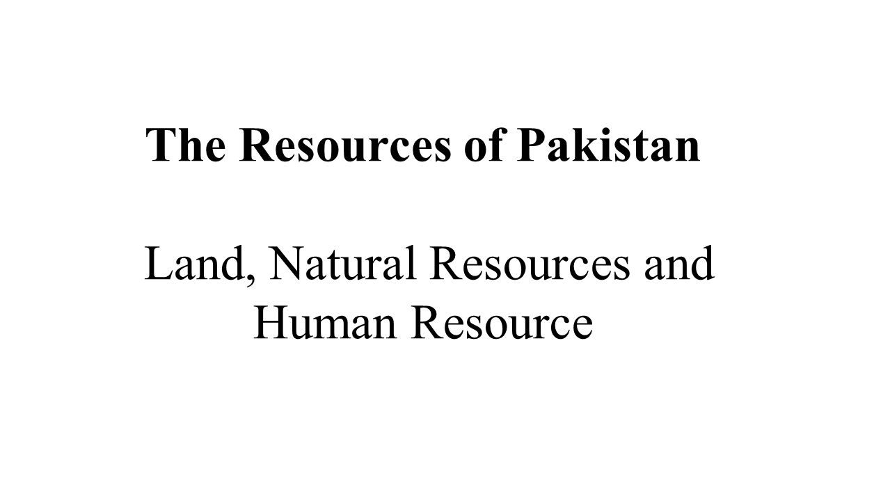 The Resources of Pakistan Land, Natural Resources and Human Resource