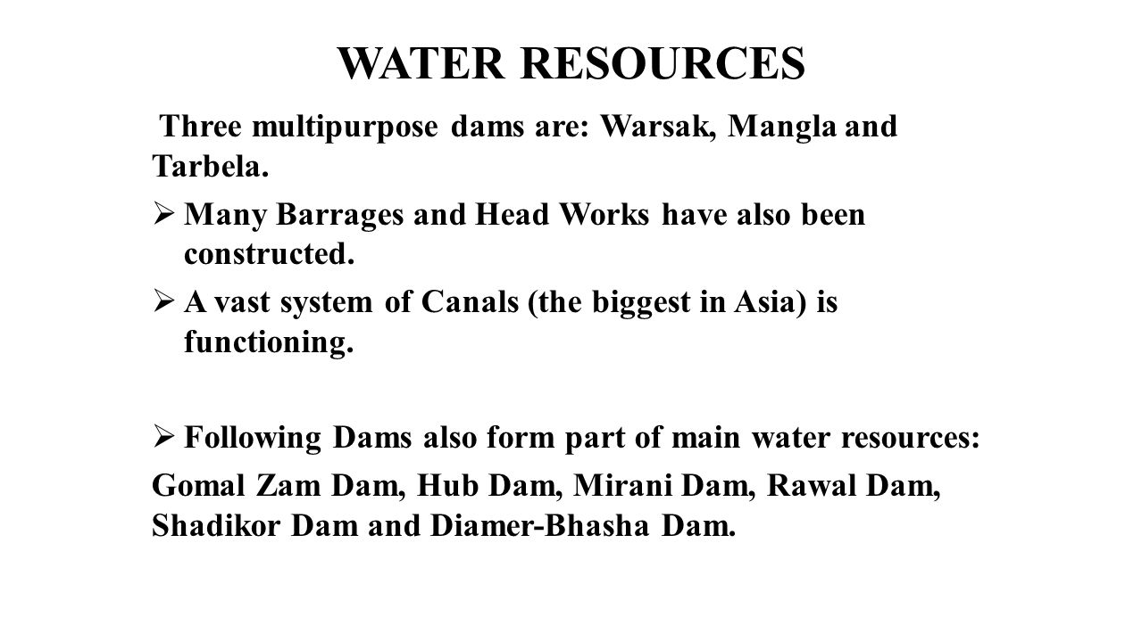 WATER RESOURCES Three multipurpose dams are: Warsak, Mangla and Tarbela. Many Barrages and Head Works have also been constructed.