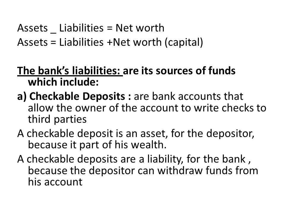 Assets _ Liabilities = Net worth Assets = Liabilities +Net worth (capital) The bank's liabilities: are its sources of funds which include: a) Checkable Deposits : are bank accounts that allow the owner of the account to write checks to third parties A checkable deposit is an asset, for the depositor, because it part of his wealth. A checkable deposits are a liability, for the bank , because the depositor can withdraw funds from his account