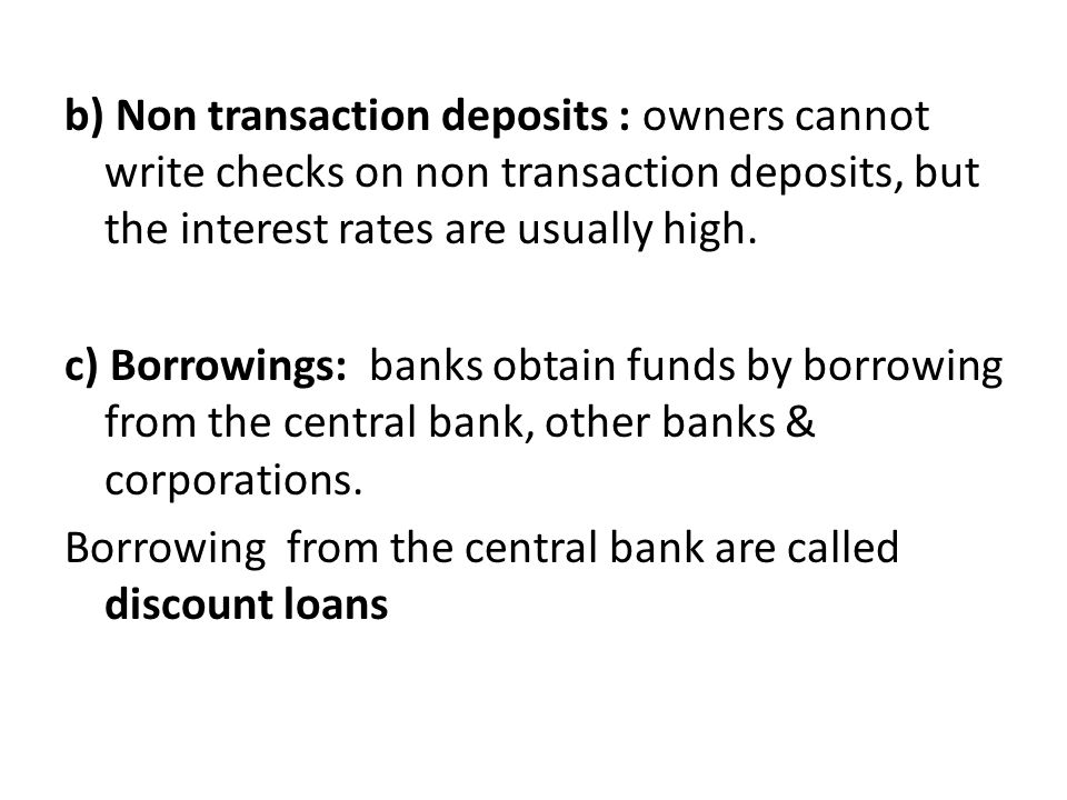 b) Non transaction deposits : owners cannot write checks on non transaction deposits, but the interest rates are usually high.