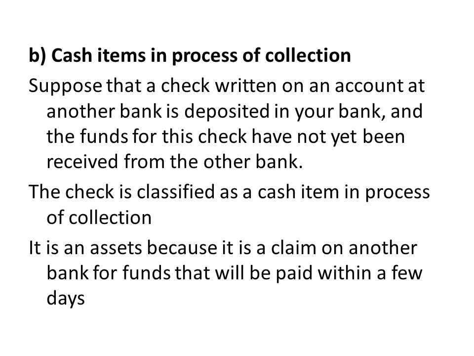 b) Cash items in process of collection Suppose that a check written on an account at another bank is deposited in your bank, and the funds for this check have not yet been received from the other bank.