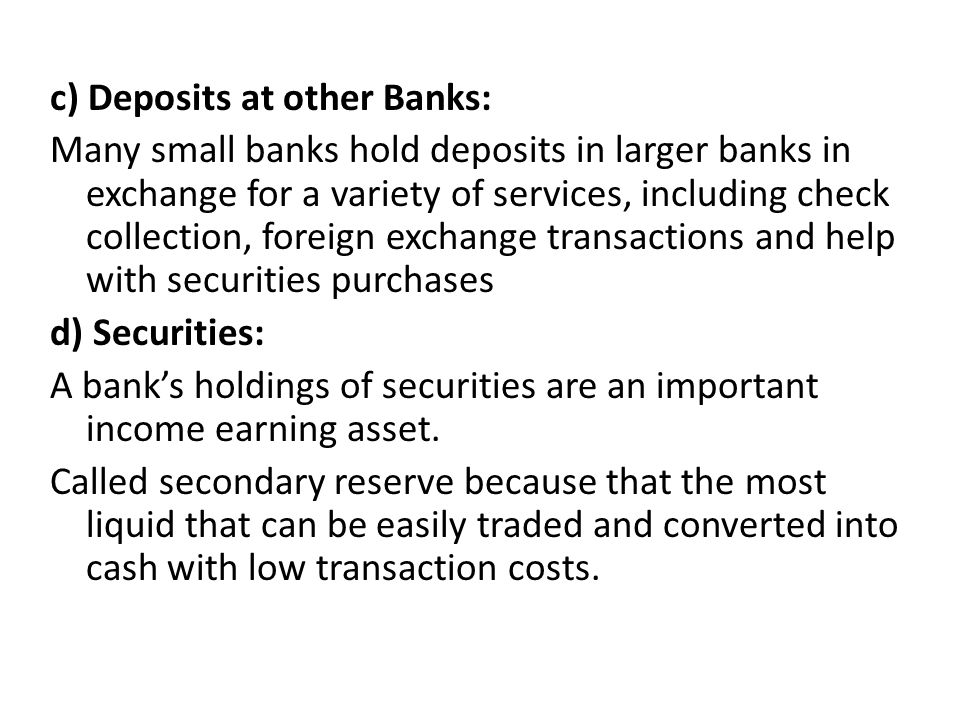 c) Deposits at other Banks: Many small banks hold deposits in larger banks in exchange for a variety of services, including check collection, foreign exchange transactions and help with securities purchases d) Securities: A bank's holdings of securities are an important income earning asset.