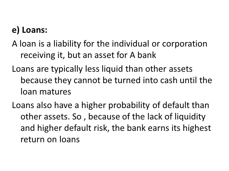 e) Loans: A loan is a liability for the individual or corporation receiving it, but an asset for A bank Loans are typically less liquid than other assets because they cannot be turned into cash until the loan matures Loans also have a higher probability of default than other assets.