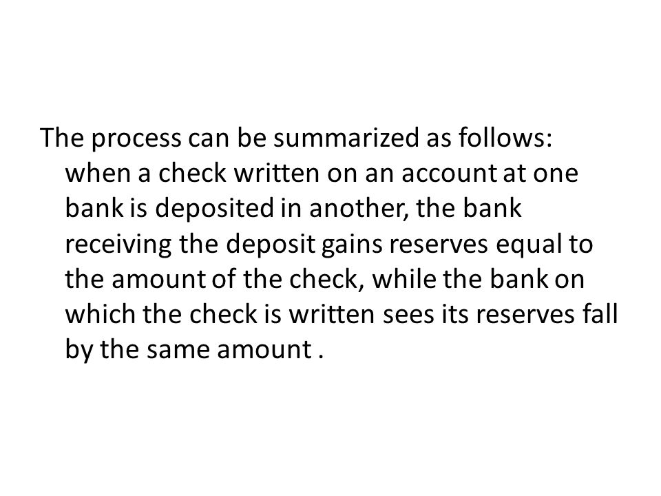 The process can be summarized as follows: when a check written on an account at one bank is deposited in another, the bank receiving the deposit gains reserves equal to the amount of the check, while the bank on which the check is written sees its reserves fall by the same amount .