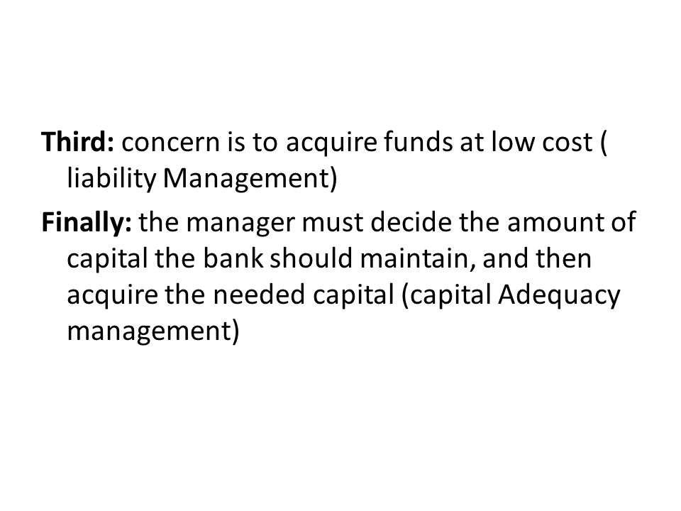 Third: concern is to acquire funds at low cost ( liability Management) Finally: the manager must decide the amount of capital the bank should maintain, and then acquire the needed capital (capital Adequacy management)