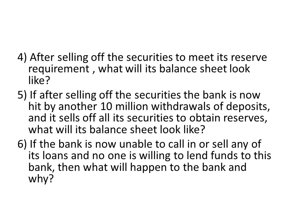 4) After selling off the securities to meet its reserve requirement , what will its balance sheet look like.