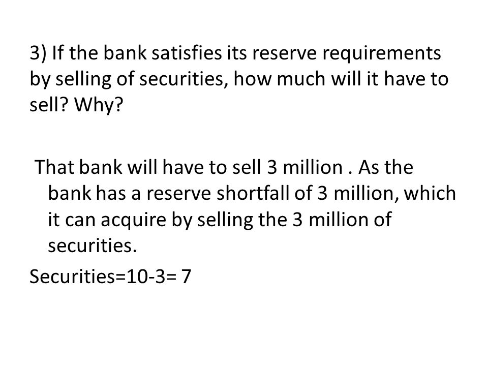 3) If the bank satisfies its reserve requirements by selling of securities, how much will it have to sell.