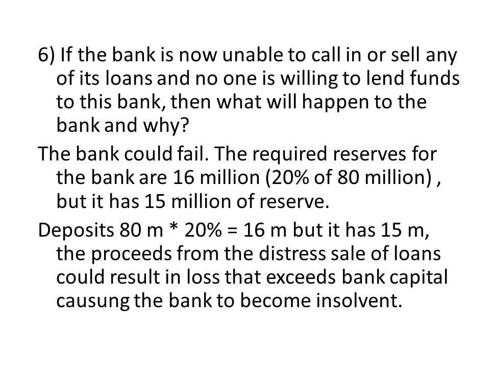 6) If the bank is now unable to call in or sell any of its loans and no one is willing to lend funds to this bank, then what will happen to the bank and why The bank could fail. The required reserves for the bank are 16 million (20% of 80 million) , but it has 15 million of reserve. Deposits 80 m * 20% = 16 m but it has 15 m, the proceeds from the distress sale of loans could result in loss that exceeds bank capital causung the bank to become insolvent.