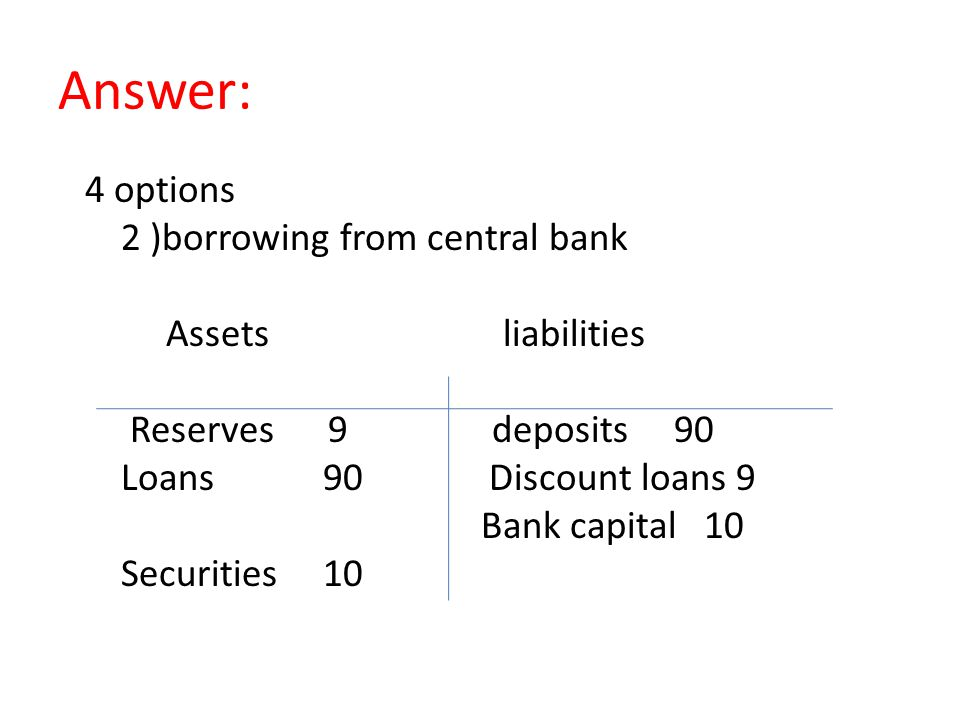 Answer: 4 options 2 )borrowing from central bank Assets liabilities Reserves 9 deposits 90 Loans 90 Discount loans 9 Bank capital 10 Securities 10