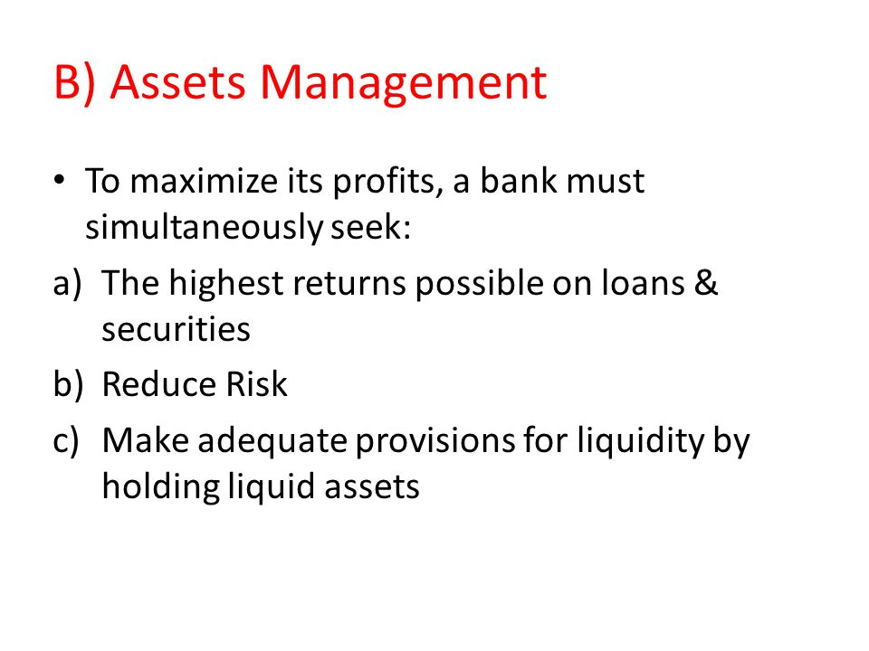 B) Assets Management To maximize its profits, a bank must simultaneously seek: The highest returns possible on loans & securities.