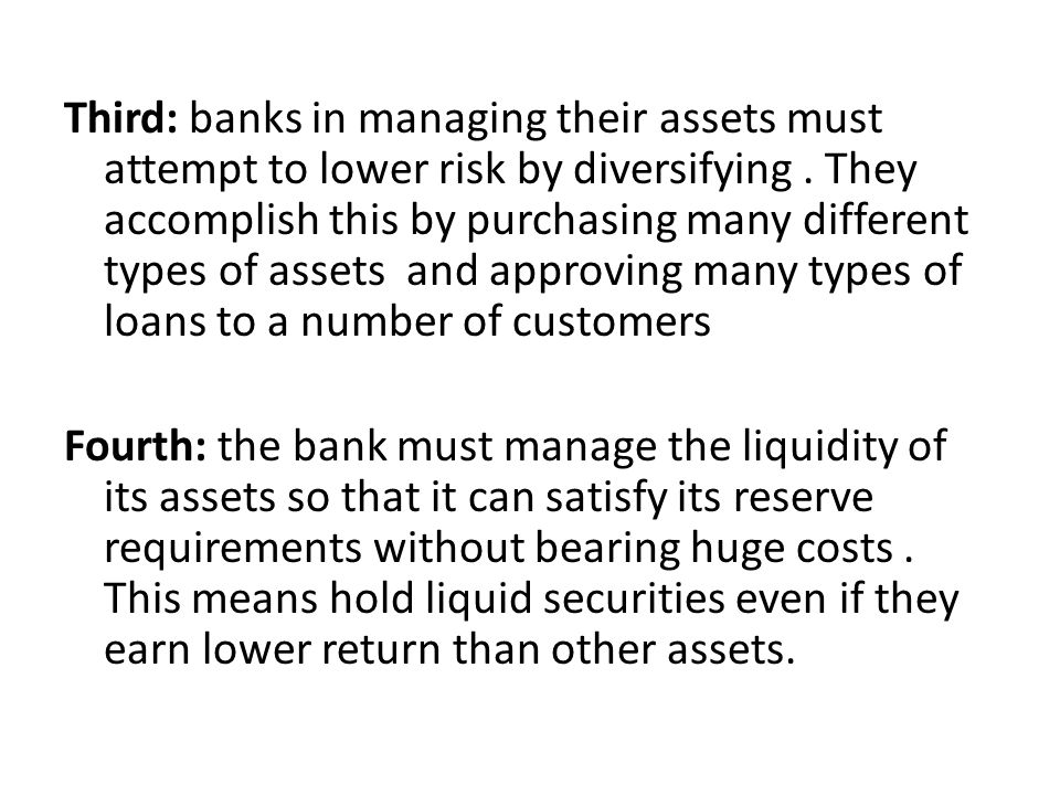 Third: banks in managing their assets must attempt to lower risk by diversifying . They accomplish this by purchasing many different types of assets and approving many types of loans to a number of customers