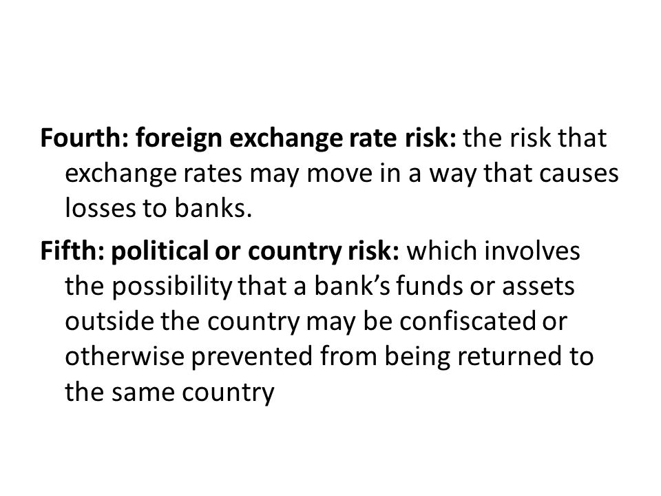 Fourth: foreign exchange rate risk: the risk that exchange rates may move in a way that causes losses to banks.