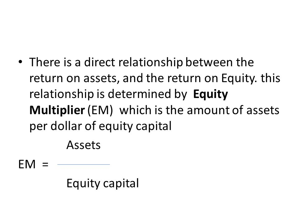 There is a direct relationship between the return on assets, and the return on Equity. this relationship is determined by Equity Multiplier (EM) which is the amount of assets per dollar of equity capital