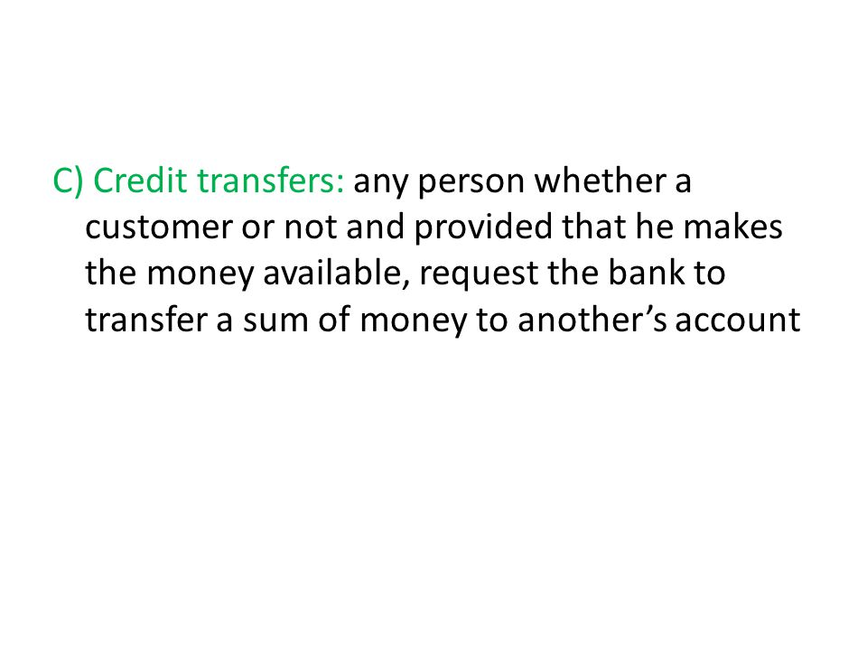 C) Credit transfers: any person whether a customer or not and provided that he makes the money available, request the bank to transfer a sum of money to another's account