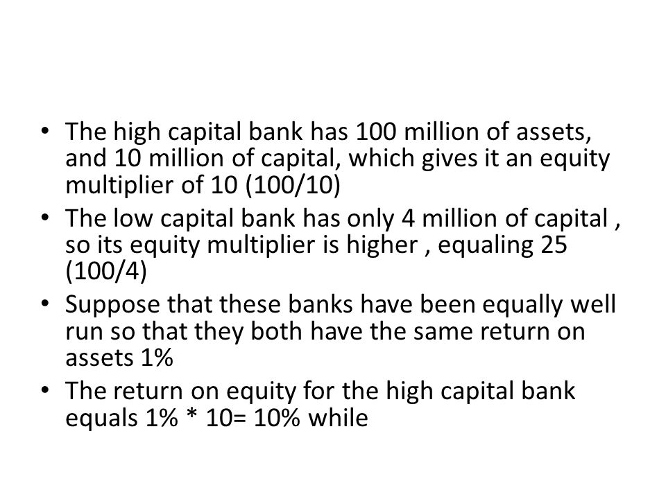 The high capital bank has 100 million of assets, and 10 million of capital, which gives it an equity multiplier of 10 (100/10)