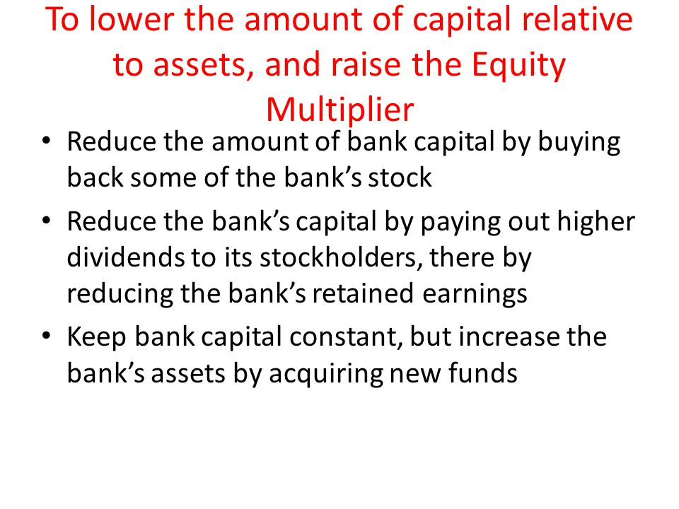 To lower the amount of capital relative to assets, and raise the Equity Multiplier