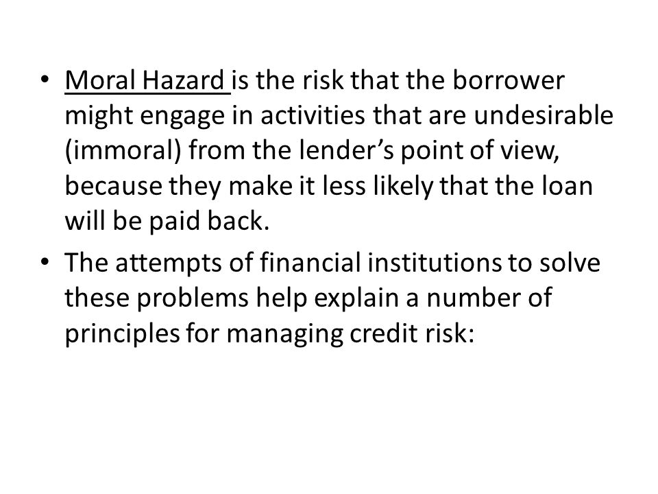 Moral Hazard is the risk that the borrower might engage in activities that are undesirable (immoral) from the lender's point of view, because they make it less likely that the loan will be paid back.