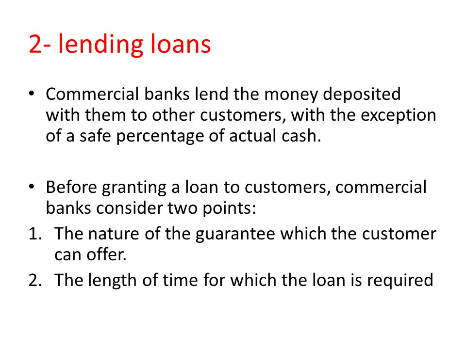 2- lending loans Commercial banks lend the money deposited with them to other customers, with the exception of a safe percentage of actual cash.