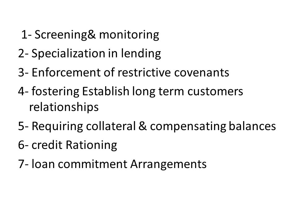 1- Screening& monitoring 2- Specialization in lending 3- Enforcement of restrictive covenants 4- fostering Establish long term customers relationships 5- Requiring collateral & compensating balances 6- credit Rationing 7- loan commitment Arrangements