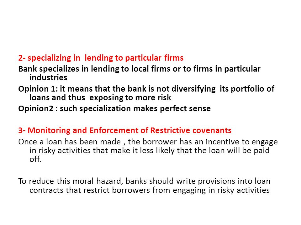 2- specializing in lending to particular firms Bank specializes in lending to local firms or to firms in particular industries Opinion 1: it means that the bank is not diversifying its portfolio of loans and thus exposing to more risk Opinion2 : such specialization makes perfect sense 3- Monitoring and Enforcement of Restrictive covenants Once a loan has been made , the borrower has an incentive to engage in risky activities that make it less likely that the loan will be paid off.