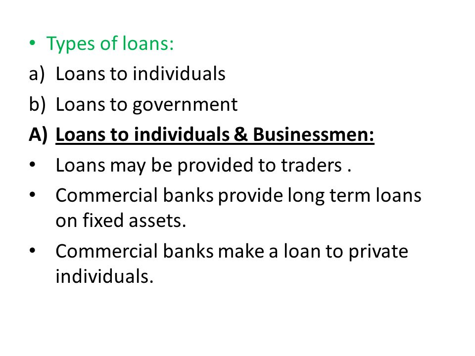 Types of loans: Loans to individuals. Loans to government. Loans to individuals & Businessmen: Loans may be provided to traders .