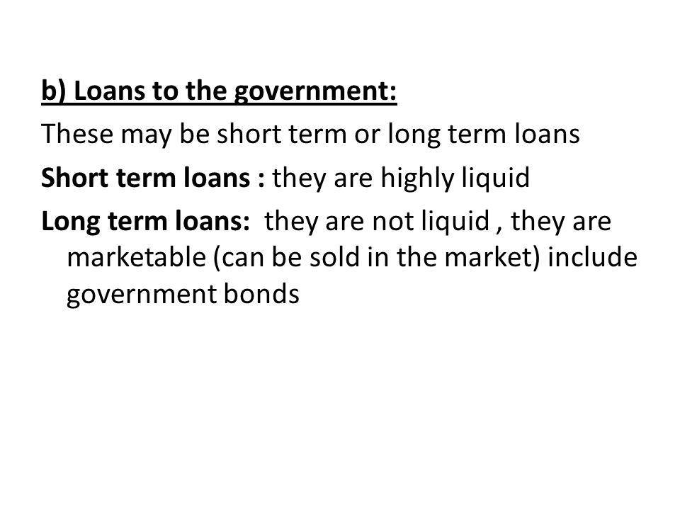 b) Loans to the government: These may be short term or long term loans Short term loans : they are highly liquid Long term loans: they are not liquid , they are marketable (can be sold in the market) include government bonds