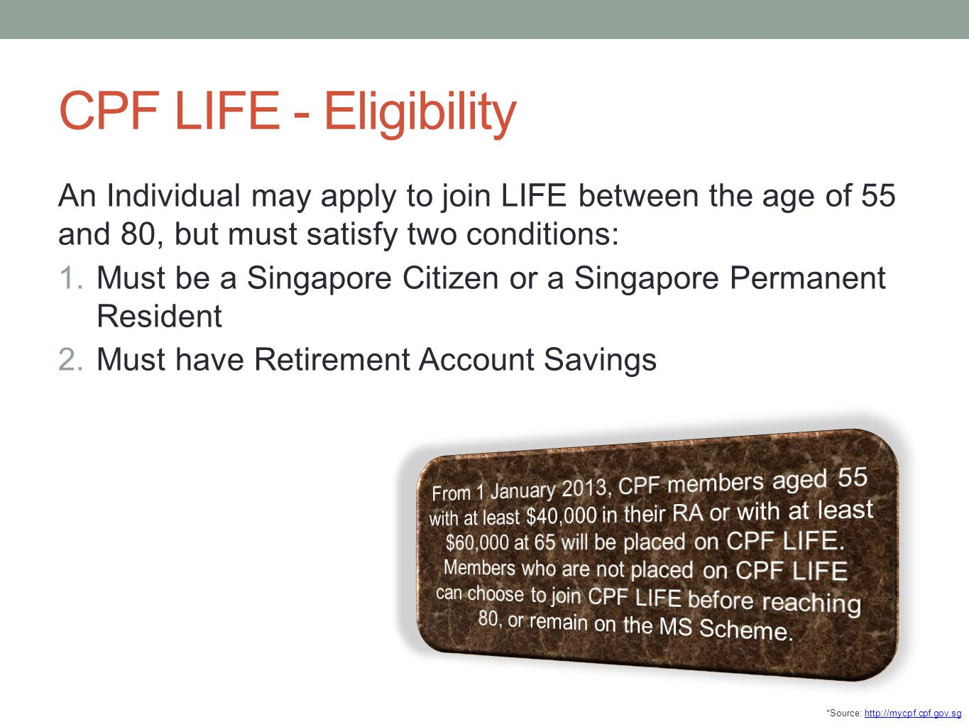 CPF LIFE - Eligibility An Individual may apply to join LIFE between the age of 55 and 80, but must satisfy two conditions: