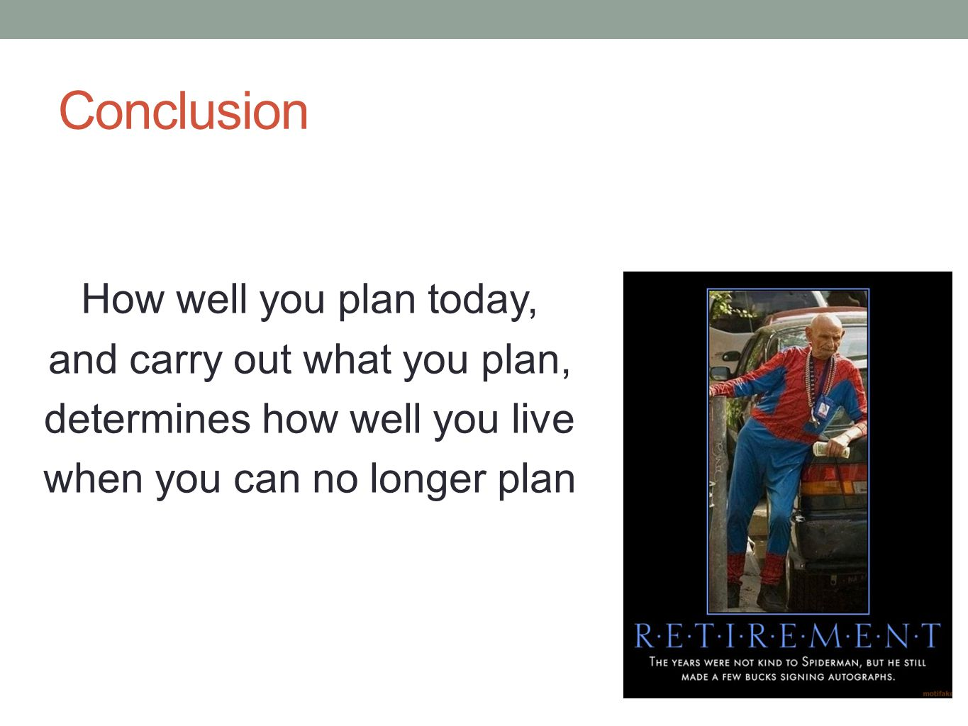 Conclusion How well you plan today, and carry out what you plan, determines how well you live when you can no longer plan