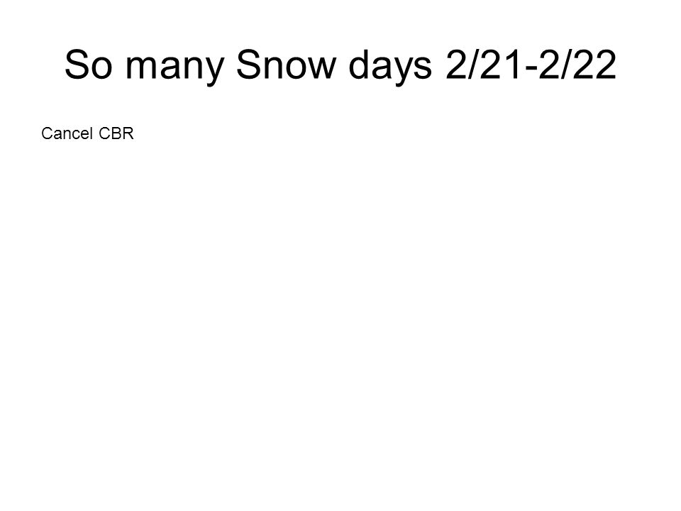 So many Snow days 2/21-2/22 Cancel CBR