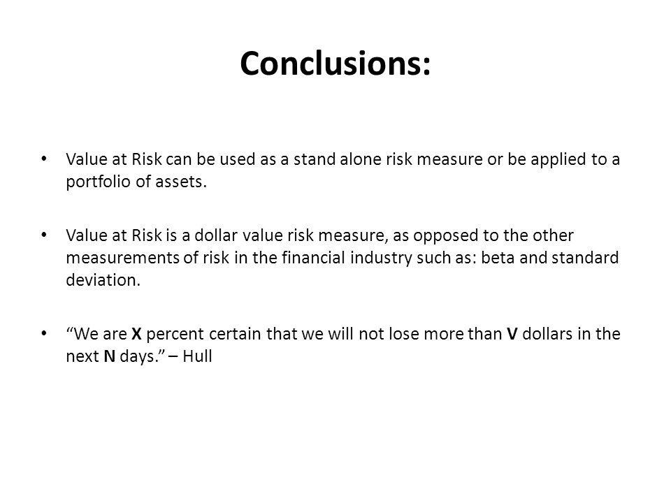 Conclusions: Value at Risk can be used as a stand alone risk measure or be applied to a portfolio of assets.